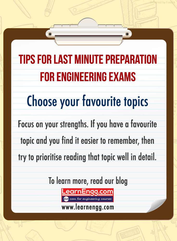 Tips For Last Minute Preparations For Engineering Exams. Choose your favourite topics. Focus on your strengths. If you have a favourite topic and you find it easier to remember, then try to prioritise reading that topic well in detail. To learn more read our blog: [Click on the image] #learnengg #exams #engineering