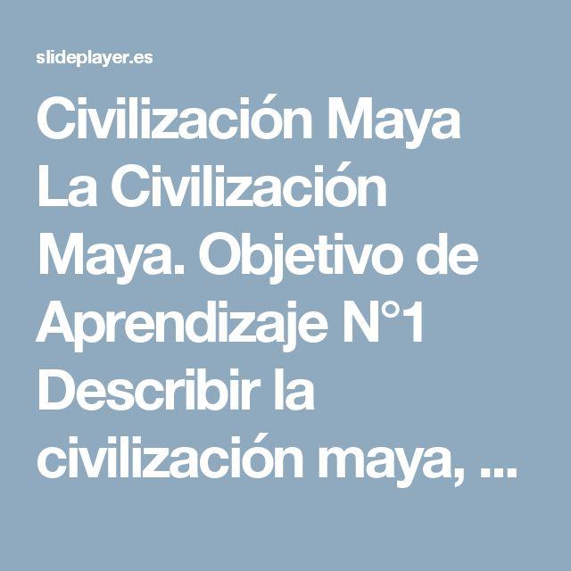 Civilización Maya La Civilización Maya. Objetivo de Aprendizaje N°1 Describir la civilización maya, considerando ubicación geográfica, organización política, -  ppt descargar
