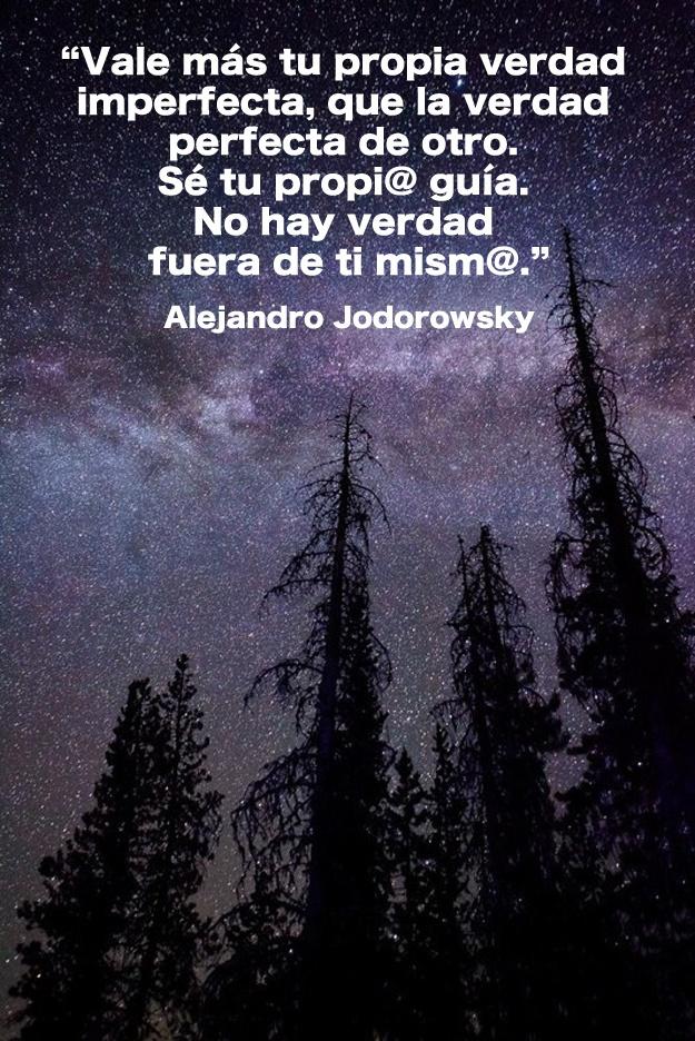 ... Vale más tu propia verdad imperfecta, que la verdad perfecta de otro. Sé tu propio guía. No hay verdad fuera de ti mismo. Alejandro Jodorowsky