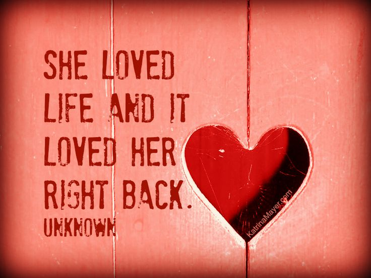 She loved life and it loved her right back. Unknown