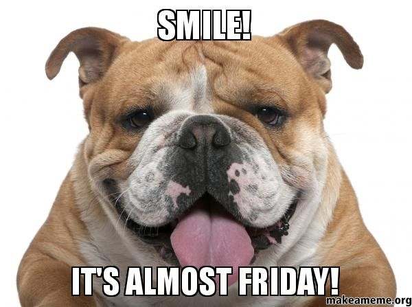 It's Almost Friday Meme | smile it s almost friday