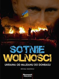 Sotnie wolności : Ukraina od Majdanu do Donbasu / Michał Kacewicz. -- Warszawa :  Ringier Axel Springer,  [2014].