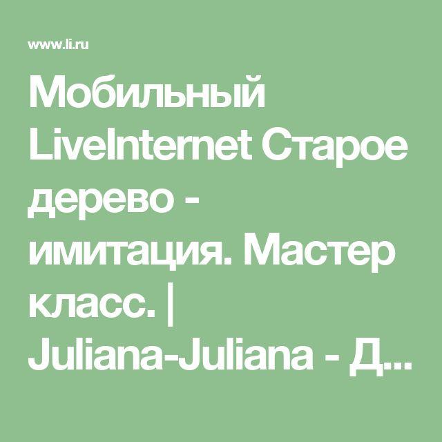 Мобильный LiveInternet Старое дерево - имитация. Мастер класс. | Juliana-Juliana - Дневник Juliana-Juliana |