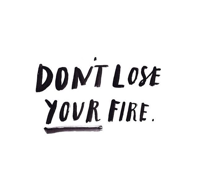 The world needs what you have to offer. Don't lose your fire