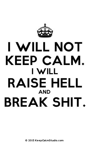 - I Will Not Keep Calm. I Will Raise Hell And Break Shit.