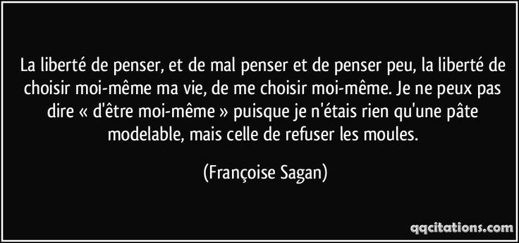 La liberté de penser, et de mal penser et de penser peu, la liberté de choisir moi-même ma vie, de me choisir moi-même. Je ne peux pas dire « d'être moi-même » puisque je n'étais rien qu'une pâte modelable, mais celle de refuser les moules. (Françoise Sagan) #citations #FrançoiseSagan