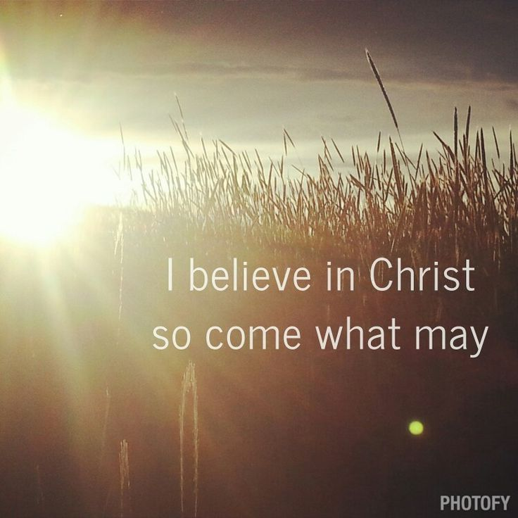 I believe in Christ do come what may