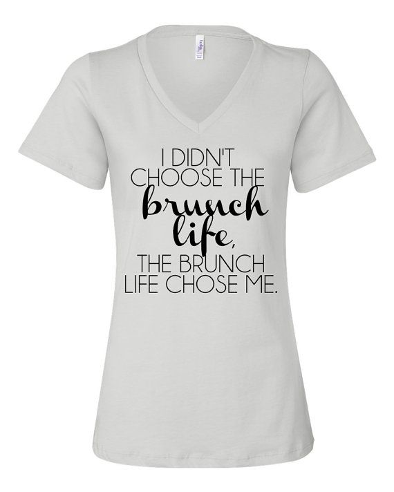 """I didn't choose the brunch life, the brunch life choose me."" Our original design and saying is perfect for all those brunch lovers out there! Some of us just have that overwhelming urge to brunch and to brunch hard...an urge so strong that it seems like this brunch life chose us instead of the other way around. This shirt is for those hardcore brunchers. (Click here to purchase your own - $28)"