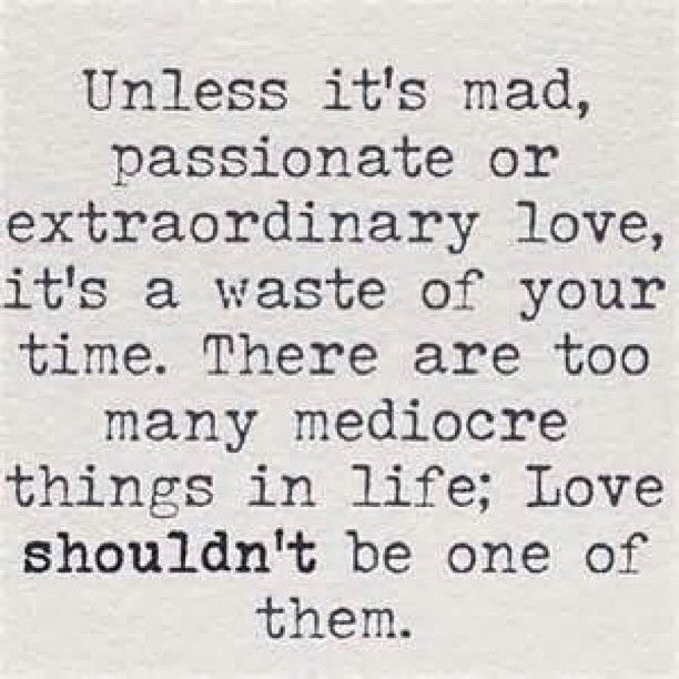 Unless it's mad, passionate or extraordinary love, it's a waste of your time. There are too many mediocre things in life; Love shouldn't be one of them.