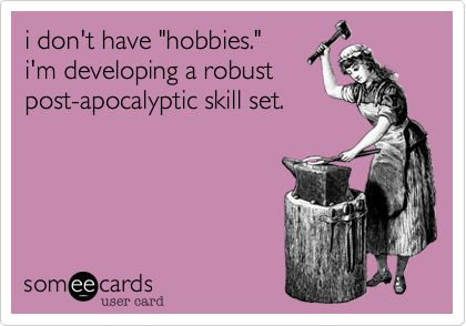 """I don't have """"hobbies."""" i'm developing a robust post-apocalyptic skill s…"""