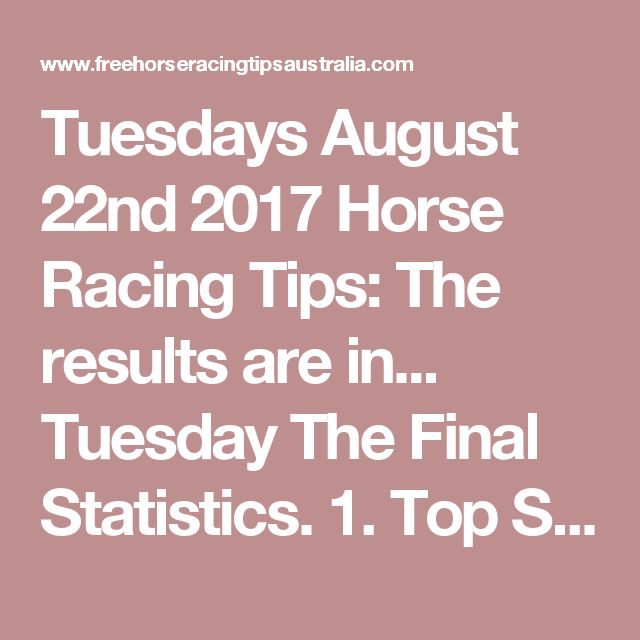 Tuesdays August 22nd 2017 Horse Racing Tips:  The results are in...  Tuesday The Final Statistics.  1. Top Selection strike rate at 52% out of 29 races.  2. Top 2 Selections strike rate at 66% out of 29 races.  3. Exacta strike rate at 52% out of 29 races.  + Best Top Selection win dividend: $4.10  + Best tipped Exacta dividend: $89.00  + Best Trifecta dividend: $921.10  + Best First 4 dividend: $2899.80  + Best Quadrella dividend: $584.20