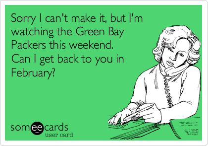 Sorry I can't make it, but I'm watching the Green Bay Packers this weekend. Can I get back to you in February?