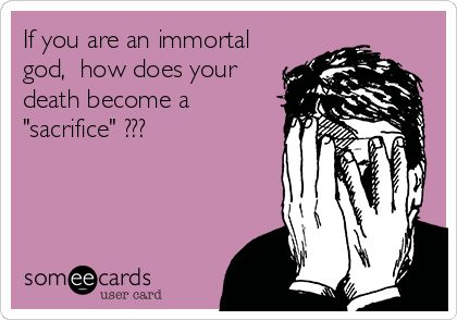 """Atheism, Religion, God is Imaginary, Death, ecard. If you are an immortal god, how does your death become a """"sacrifice""""???"""