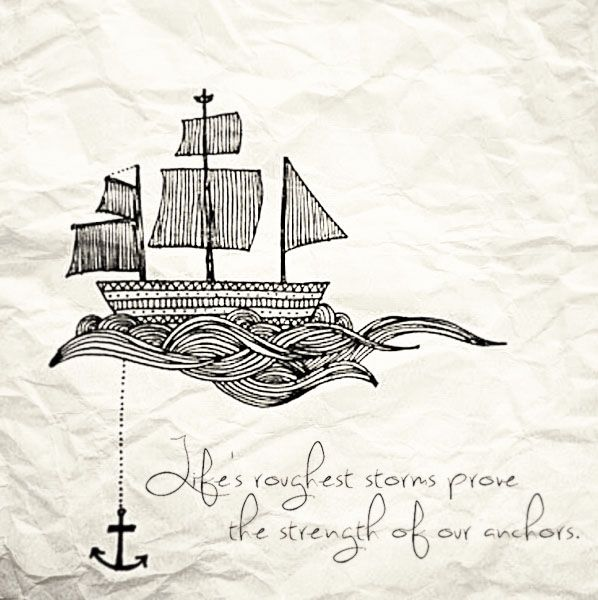 Life's roughest storms prove the strength of our anchors i love this