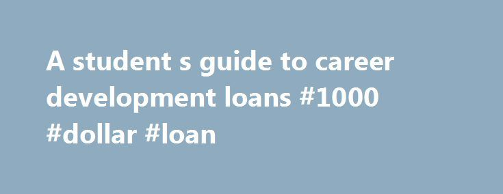A student s guide to career development loans #1000 #dollar #loan http://loan-credit.nef2.com/a-student-s-guide-to-career-development-loans-1000-dollar-loan/  #career development loan # A student's guide to career development loans A dults who want to take vocational courses to improve their career prospects and earning potential, but who are put off by a lack of funding, might consider a government-subsidised Professional and Career Development Loan (PCDL). PCDLs are loans, available…