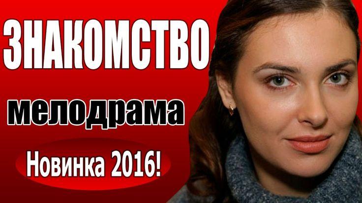 Знакомство 2016 1 серия мелодрама русский фильм про любовь
