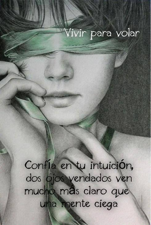 """""""Confía en Tu Intuición, Dos Ojos Vendados Ven Mucho Mas Claro Que Una Mente Ciega."""""""