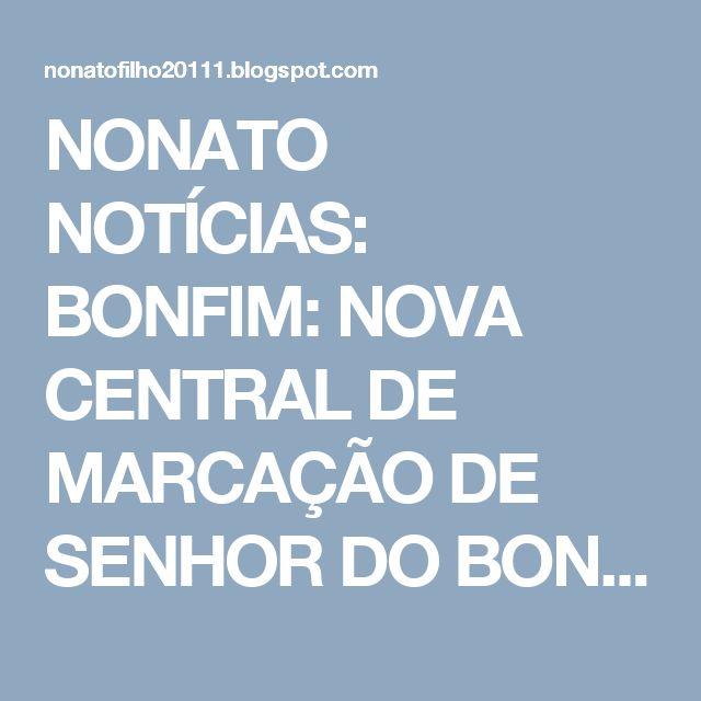 NONATO NOTÍCIAS: BONFIM: NOVA CENTRAL DE MARCAÇÃO DE SENHOR DO BONF...