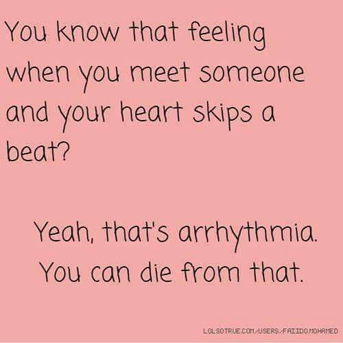 You know that feeling when you meet someone and your heart skips a beat? Yeah that's arrhythmia. You can die from that.
