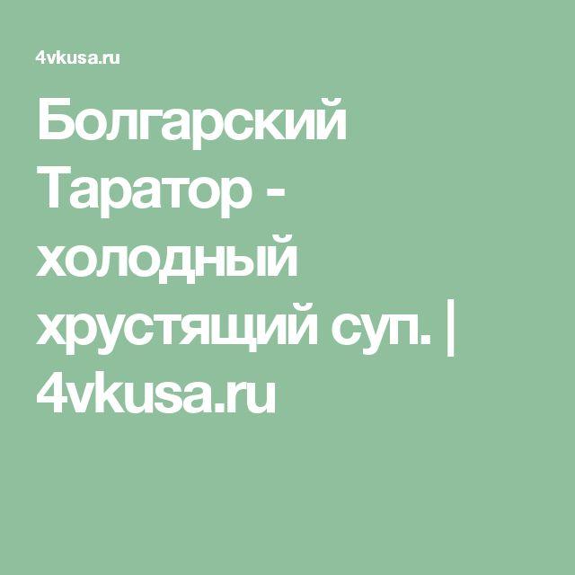 Болгарский Таратор - холодный  хрустящий суп.   4vkusa.ru