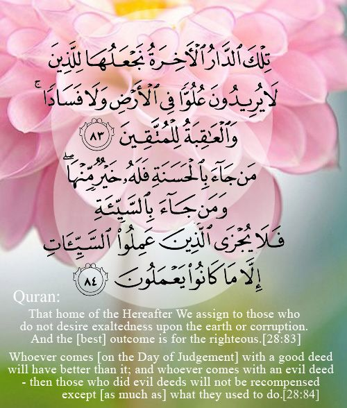 ( 83 )   That home of the Hereafter We assign to those who do not desire exaltedness upon the earth or corruption. And the [best] outcome is for the righteous. ( 84 )   Whoever comes [on the Day of Judgement] with a good deed will have better than it; and whoever comes with an evil deed - then those who did evil deeds will not be recompensed except [as much as] what they used to do.