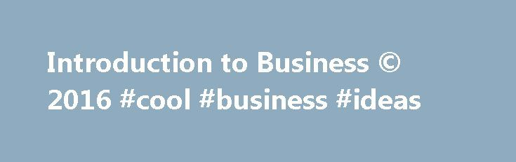 Introduction to Business © 2016 #cool #business #ideas http://bank.remmont.com/introduction-to-business-2016-cool-business-ideas/  #introduction to business # Introduction to Business © 2016 Introduction to Business © 2016 Integrated Reading Strategies provide students with opportunities to preview the content before they read it, consider ways to connect topics to their own lives, and confirm their comprehension before progressing to the next topics. Varied Assessment Options are provided…