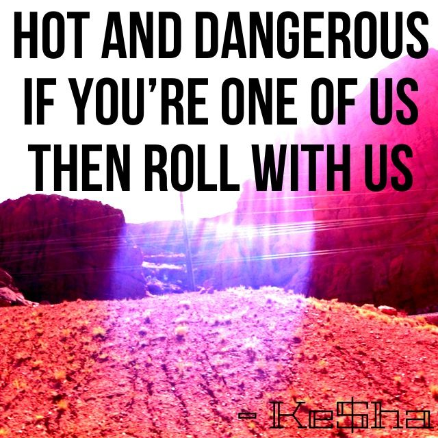 """We R Who We R by Ke$ha. Lyrics: """"Hot and dangerous, if your one of us then roll with us.""""♫ #Music #Songs #Quotes"""