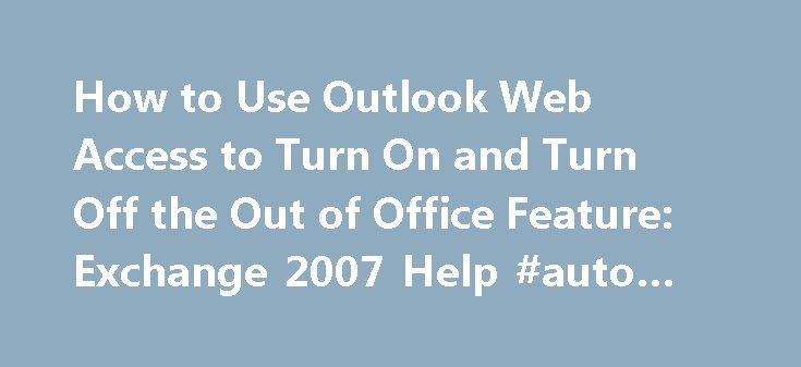 How to Use Outlook Web Access to Turn On and Turn Off the Out of Office Feature: Exchange 2007 Help #auto #reply #templates http://reply.remmont.com/how-to-use-outlook-web-access-to-turn-on-and-turn-off-the-out-of-office-feature-exchange-2007-help-auto-reply-templates/  How to Use Outlook Web Access to Turn On and Turn Off the Out of Office Feature In Outlook Web Access, click Options. and then click Out of Office Assistant . To turn on Out of Office auto-replies, in the Out of Office…