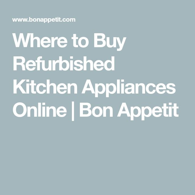 Where to Buy Refurbished Kitchen Appliances Online | Bon Appetit