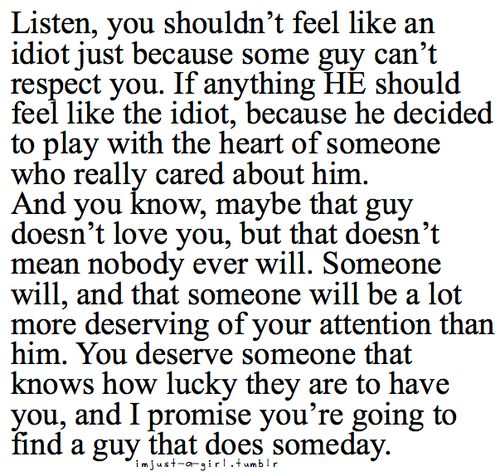 wish I could make some of my friends believe this. when a guy gives up on you that is his loss and your gain. if he can not see that you are worth more than this world, that is HIS lost.