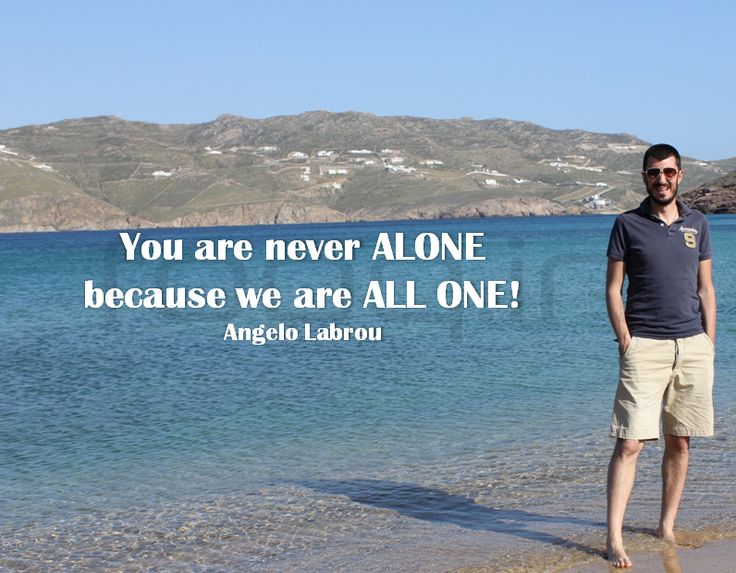 You are never ALONE because we are ALL ONE! - Angelo Labrou