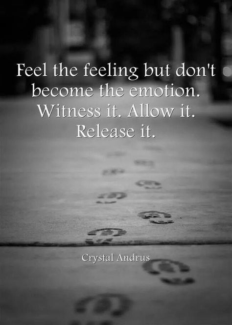 """Feel the feeling but don't become the emotion. Witness it. Allow it. Release it."""