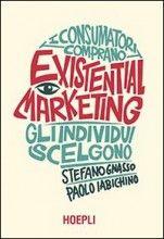 Existential Marketing I consumatori comprano, gli individui scelgono Paolo Iabichino, Stefano Gnasso
