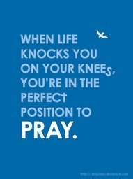 When life knocks you on your knees. You're in the perfect position to pray.