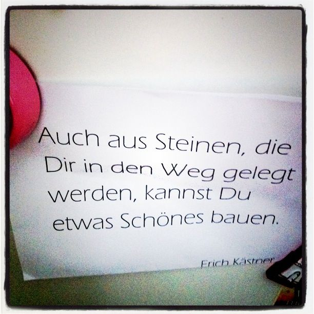 "Erich Kästner zitat - ""even if there are stones in your way, you can build something beautiful""   Love this!!!"