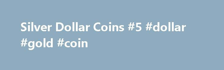 Silver Dollar Coins #5 #dollar #gold #coin http://coin.remmont.com/silver-dollar-coins-5-dollar-gold-coin/  #silver dollar # Silver Dollar Coins Each of the various incarnations of the silver dollar coins have eventually reached the fate described by ease of use compared to paper money. The decline was steady over a long period of time as people became accustomed to using paper money in place of the single dollar denominations.Read More