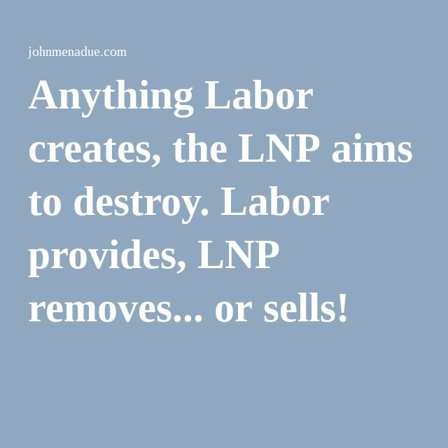 Anything Labor creates, the LNP aims to destroy. Labor provides, LNP removes... or sells!