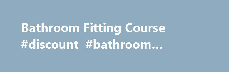 Bathroom Fitting Course #discount #bathroom #vanities http://bathroom.remmont.com/bathroom-fitting-course-discount-bathroom-vanities/  #bathroom fitting Bathroom Fitting Course What Youll Learn You will undertake training across 3 key areas: During the Plumbing aspect of this training we will ensure that you have received training in: Practical health and safety Plumbing systems and fittings Soldering techniques Jointing, bending and pressure testing copper tube Dealing with valves, taps…