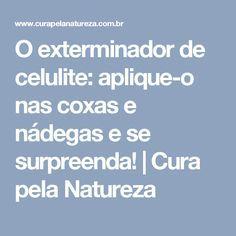 O exterminador de celulite: aplique-o nas coxas e nádegas e se surpreenda! | Cura pela Natureza