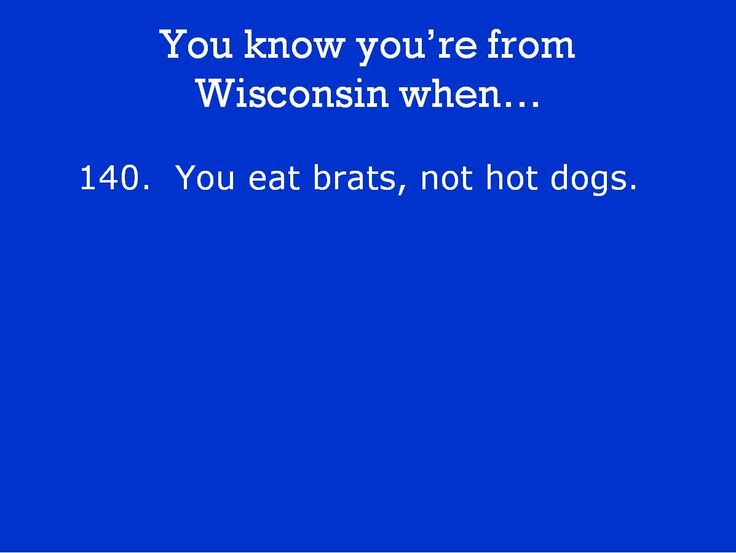 You know you're from Wisconsin when...so true. I don't like hot  dogs!