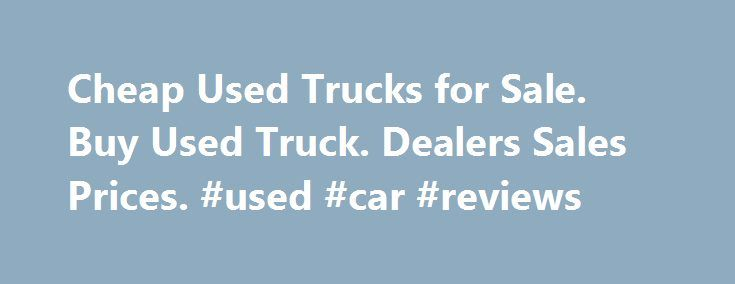Cheap Used Trucks for Sale. Buy Used Truck. Dealers Sales Prices. #used #car #reviews http://car-auto.remmont.com/cheap-used-trucks-for-sale-buy-used-truck-dealers-sales-prices-used-car-reviews/  #used cars and trucks # Used Trucks by Make Certified Pre-Owned Trucks Sales […]