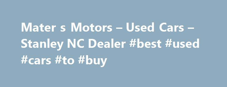 Mater s Motors – Used Cars – Stanley NC Dealer #best #used #cars #to #buy http://pakistan.remmont.com/mater-s-motors-used-cars-stanley-nc-dealer-best-used-cars-to-buy/  #find used cars # Mater's Motors – Stanley NC, 28164 Mater's Motors  Used Cars, Used Pickup Trucks lot in Stanley NC 28164 offers great low prices, for Used Cars. Used Pickups For Sale inventory to all of our neighbors in Stanley, Belmont, Bessemer City. We at Mater's Motors in Stanley near Belmont, Bessemer City, NC, look…
