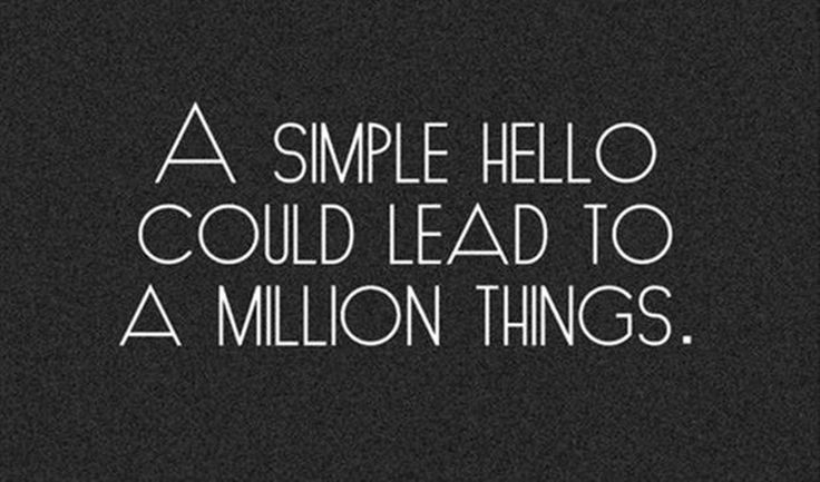 A Simple Hello Could Lead To A Million Things. http://www.lovethispic.com/image/38881/a-simple-hello-could-lead-to-a-million-things