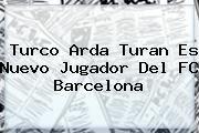 http://tecnoautos.com/wp-content/uploads/imagenes/tendencias/thumbs/turco-arda-turan-es-nuevo-jugador-del-fc-barcelona.jpg Arda Turan. Turco Arda Turan es nuevo jugador del FC Barcelona, Enlaces, Imágenes, Videos y Tweets - http://tecnoautos.com/actualidad/arda-turan-turco-arda-turan-es-nuevo-jugador-del-fc-barcelona/