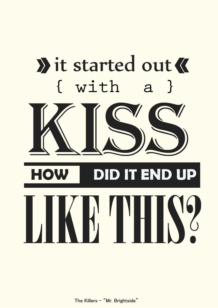 It started out with a kiss, how did it end up like this?  -The killers, Mr. Brightside
