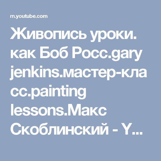 Живопись уроки. как Боб Росс.gary jenkins.мастер-класс.painting lessons.Макс Скоблинский - YouTube