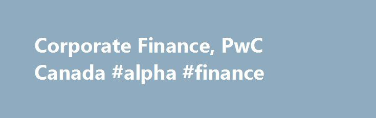 Corporate Finance, PwC Canada #alpha #finance http://cash.remmont.com/corporate-finance-pwc-canada-alpha-finance/  #finance canada # Corporate Finance Canadian and global industry focused acquisition, divestiture and financing solutions We're a leading Canadian and global corporate finance advisory team bringing acquisition, divestiture and financing solutions to companies like yours across a broad range of... Read more