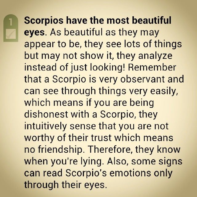 Scorpios have the most beautiful eyes. As beautiful as they may appear to be, they see lots of things but may not show it, they analyze instead of just looking! Remember that a Scorpio is very observant and can see through things very easily, which means if you are being dishonest with a Scorpio, they intuitively sense that you are not worthy of their trust which means no friendship. Therefore, they know when you're lying. Also, some signs can read Scorpio's emotions only through their eyes.