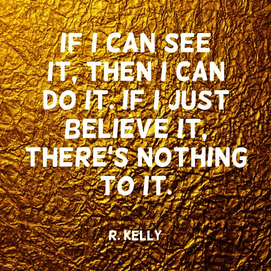"""If I can see it, then I can do it. If I just believe it, there's nothing to it."" ~R. Kelly Solo-E.com"