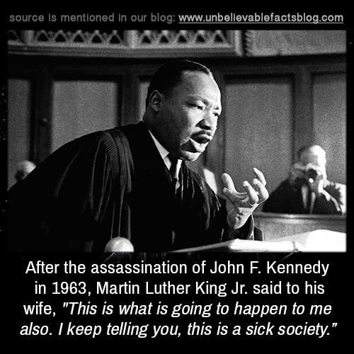 """After the assassination of John F. Kennedy in 1963, Martin Luther King Jr. said to his wife, """"This is what is going to happen to me also. I keep telling you, this is a sick society."""""""